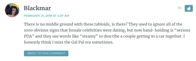 "There is no middle ground with these tabloids, is there? They used to ignore all of the 1000 obvious signs that female celebrities were dating, but now hand-holding is ""serious PDA"" and they use words like ""steamy"" to describe a couple getting in a car together. I honestly think I miss the Gal Pal era sometimes."