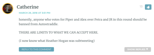 honestly, anyone who votes for Piper and Alex over Petra and JR in this round should be banned from Autostraddle. THERE ARE LIMITS TO WHAT WE CAN ACCEPT HERE. (I now know what Heather Hogan was subtweeting)