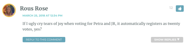 If I ugly cry tears of joy when voting for Petra and JR, it automatically registers as twenty votes, yes?