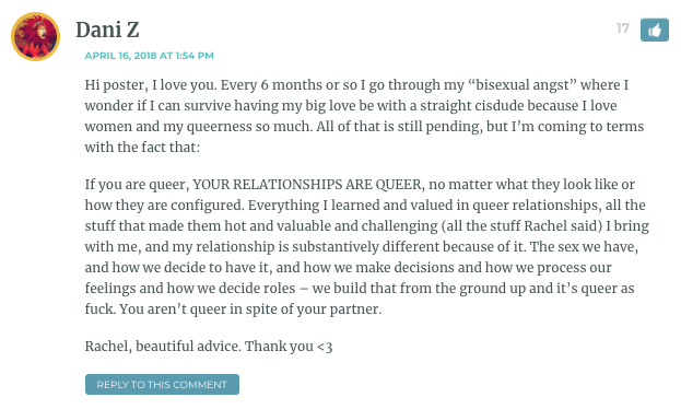 """Hi poster, I love you. Every 6 months or so I go through my """"bisexual angst"""" where I wonder if I can survive having my big love be with a straight cisdude because I love women and my queerness so much. All of that is still pending, but I'm coming to terms with the fact that: If you are queer, YOUR RELATIONSHIPS ARE QUEER, no matter what they look like or how they are configured. Everything I learned and valued in queer relationships, all the stuff that made them hot and valuable and challenging (all the stuff Rachel said) I bring with me, and my relationship is substantively different because of it. The sex we have, and how we decide to have it, and how we make decisions and how we process our feelings and how we decide roles – we build that from the ground up and it's queer as fuck. You aren't queer in spite of your partner. Rachel, beautiful advice. Thank you <3"""