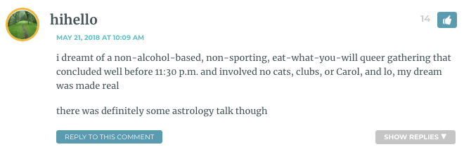 i dreamt of a non-alcohol-based, non-sporting, eat-what-you-will queer gathering that concluded well before 11:30 p.m. and involved no cats, clubs, or Carol, and lo, my dream was made real there was definitely some astrology talk though