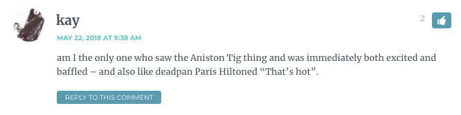 "am I the only one who saw the Aniston Tig thing and was immediately both excited and baffled – and also like deadpan Paris Hiltoned ""That's hot""."
