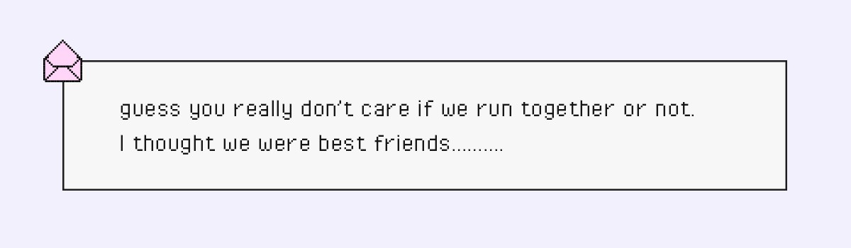 guess you really don't care if we run together or not. I thought we were best friends……….