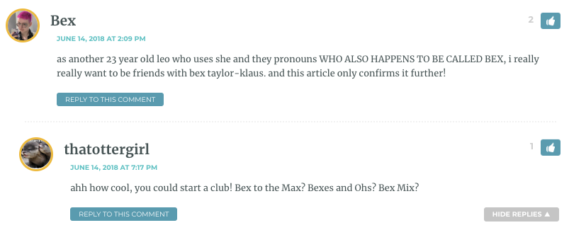 as another 23 year old leo who uses she and they pronouns WHO ALSO HAPPENS TO BE CALLED BEX, i really really want to be friends with bex taylor-klaus. and this article only confirms it further!