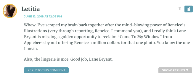 """Whew. I've scraped my brain back together after the mind-blowing power of Reneice's illustrations (very through reporting, Reneice. I commend you), and I really think Lane Bryant is missing a golden opportunity to reclaim """"Come To My Window"""" from Applebee's by not offering Reneice a million dollars for that one photo. You know the one I mean. Also, the lingerie is nice. Good job, Lane Bryant."""