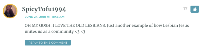 OH MY GOSH, I LOVE THE OLD LESBIANS. Just another example of how Lesbian Jesus unites us as a community <3 <3