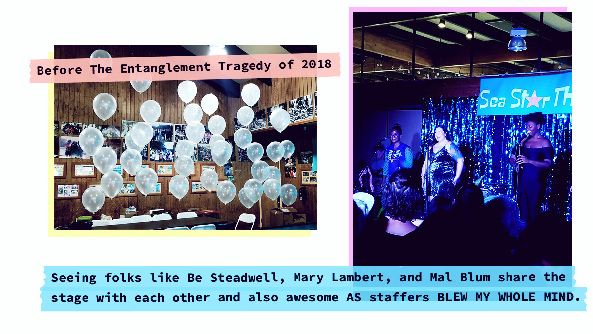 image of balloons [Before The Entanglement Tragedy of 2018] image of be, mary lambert and reneice charles [Seeing folks like Be Steadwell, Mary Lambert, and Mal Blum share the stage with each other and also awesome AS staffers BLEW MY WHOLE MIND.]
