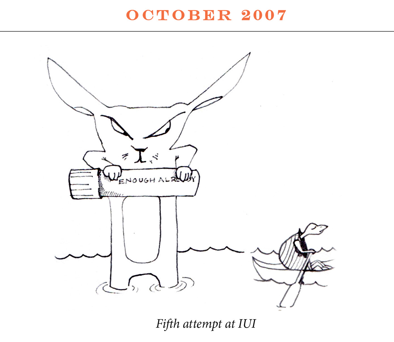 "October 2007 Image description: A rabbit stands in knee deep water holding a vile high. The vile reads, ""Enough already."" In the standing water a tortoise rows by in a row boat. Caption: ""Fifth attempt at IUI"""