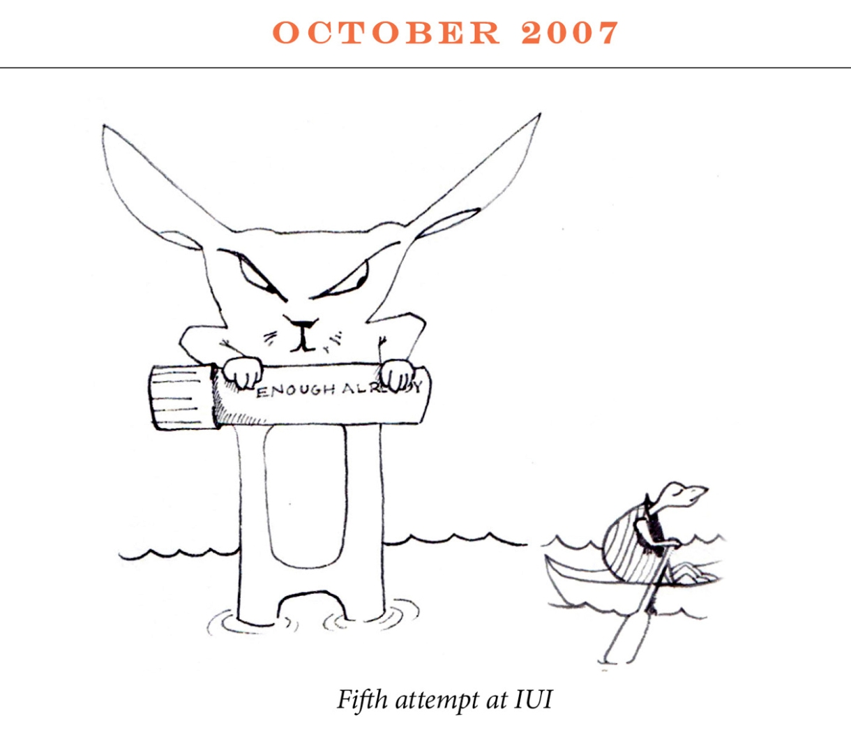 """October 2007 Image description: A rabbit stands in knee deep water holding a vile high. The vile reads, """"Enough already."""" In the standing water a tortoise rows by in a row boat. Caption: """"Fifth attempt at IUI"""""""