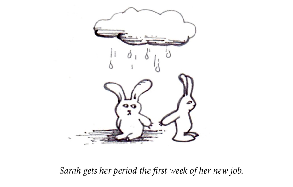 """Image description: Two rabbits stand under a rain cloud, though one is clearly getting more wet. The dry bunny reaches a hand to the wet bunny. Caption: """"Sarah gets her period the first week of her new job."""""""