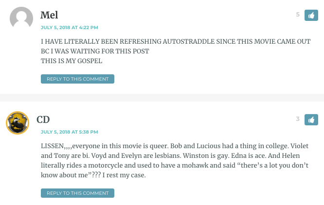 "Mel: I HAVE LITERALLY BEEN REFRESHING AUTOSTRADDLE SINCE THIS MOVIE CAME OUT BC I WAS WAITING FOR THIS POST THIS IS MY GOSPEL / CD (in a separate comment just below): LISSEN,,,,everyone in this movie is queer. Bob and Lucious had a thing in college. Violet and Tony are bi. Voyd and Evelyn are lesbians. Winston is gay. Edna is ace. And Helen literally rides a motorcycle and used to have a mohawk and said ""there's a lot you don't know about me""??? I rest my case."