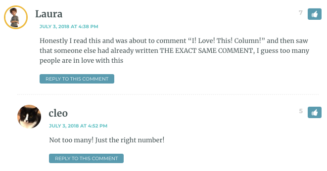 "Laura: Honestly I read this and was about to comment ""I! Love! This! Column!"" and then saw that someone else had already written THE EXACT SAME COMMENT, I guess too many people are in love with this / Cleo: Not too many! Just the right number!"