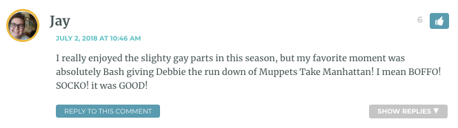 I really enjoyed the slighty gay parts in this season, but my favorite moment was absolutely Bash giving Debbie the run down of Muppets Take Manhattan! I mean BOFFO! SOCKO! it was GOOD!