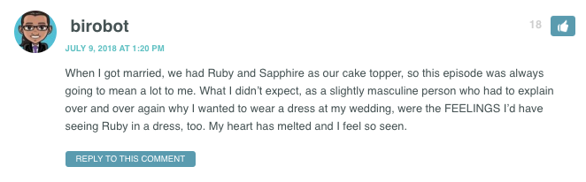 When I got married, we had Ruby and Sapphire as our cake topper, so this episode was always going to mean a lot to me. What I didn't expect, as a slightly masculine person who had to explain over and over again why I wanted to wear a dress at my wedding, were the FEELINGS I'd have seeing Ruby in a dress, too. My heart has melted and I feel so seen.
