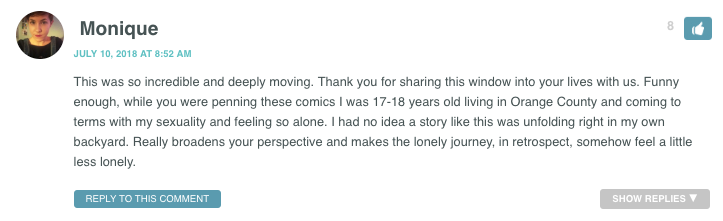 This was so incredible and deeply moving. Thank you for sharing this window into your lives with us. Funny enough, while you were penning these comics I was 17-18 years old living in Orange County and coming to terms with my sexuality and feeling so alone. I had no idea a story like this was unfolding right in my own backyard. Really broadens your perspective and makes the lonely journey, in retrospect, somehow feel a little less lonely.