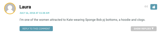 I'm one of the women attracted to Kate wearing Sponge Bob pj bottoms, a hoodie and clogs.