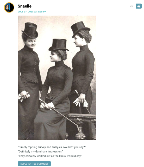 "Snaelle: [image of women from around 1915, wearing black dresses with corsets and carrying riding crops] ""Simply topping survey and analysis, wouldn't you say?"" ""Definitely my dominant impression."" ""They certainly worked out all the kinks, I would say."" / Sarah: Snaelle! / Snaelle: Just a little loving pun-ishment... / Deli Twotone: Of corset it would be you! / CHandra: HEY I recognize that pun - this is highway brabbery! / Snaelle: Top-notch highway brabbery: your money and your wife. / Iarran me: I can-knot believe you."