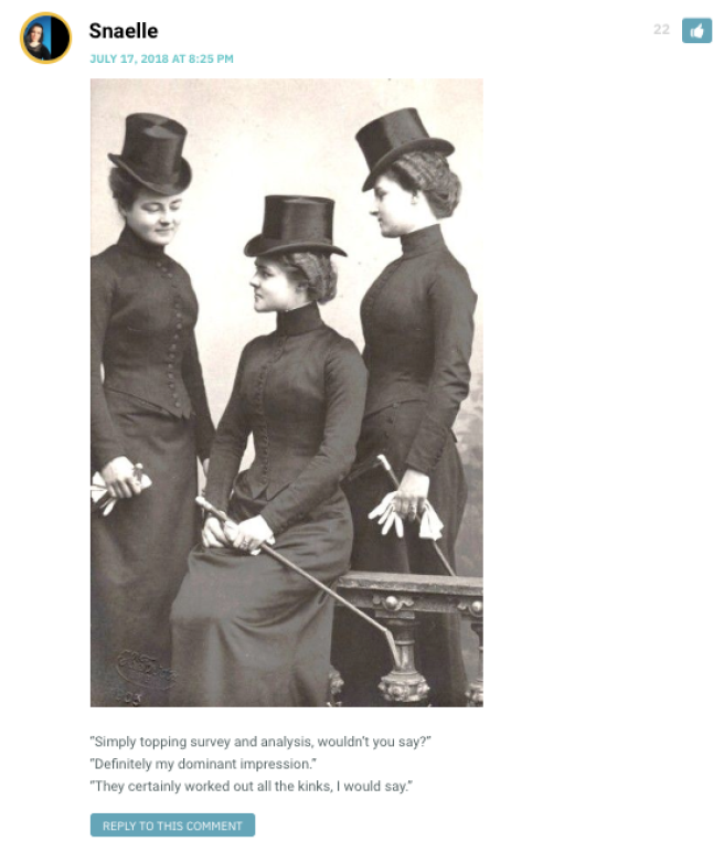 """Snaelle: [image of women from around 1915, wearing black dresses with corsets and carrying riding crops] """"Simply topping survey and analysis, wouldn't you say?"""" """"Definitely my dominant impression."""" """"They certainly worked out all the kinks, I would say."""" / Sarah: Snaelle! / Snaelle: Just a little loving pun-ishment... / Deli Twotone: Of corset it would be you! / CHandra: HEY I recognize that pun - this is highway brabbery! / Snaelle: Top-notch highway brabbery: your money and your wife. / Iarran me: I can-knot believe you."""