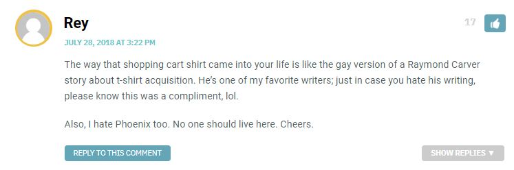 The way that shopping cart shirt came into your life is like the gay version of a Raymond Carver story about t-shirt acquisition. He's one of my favorite writers; just in case you hate his writing, please know this was a compliment, lol. Also, I hate Phoenix too. No one should live here. Cheers.