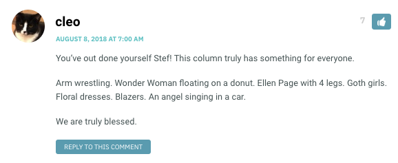 You've out done yourself Stef! This column truly has something for everyone. Arm wrestling. Wonder Woman floating on a donut. Ellen Page with 4 legs. Goth girls. Floral dresses. Blazers. An angel singing in a car. We are truly blessed.
