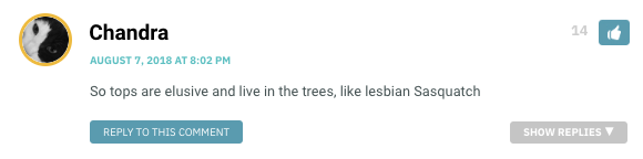 So tops are elusive and live in the trees, like lesbian Sasquatch