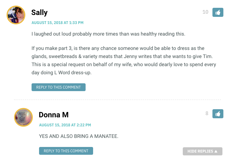 I laughed out loud probably more times than was healthy reading this. If you make part 3, is there any chance someone would be able to dress as the glands, sweetbreads & variety meats that Jenny writes that she wants to give Tim. This is a special request on behalf of my wife, who would dearly love to spend every day doing L Word dress-up.