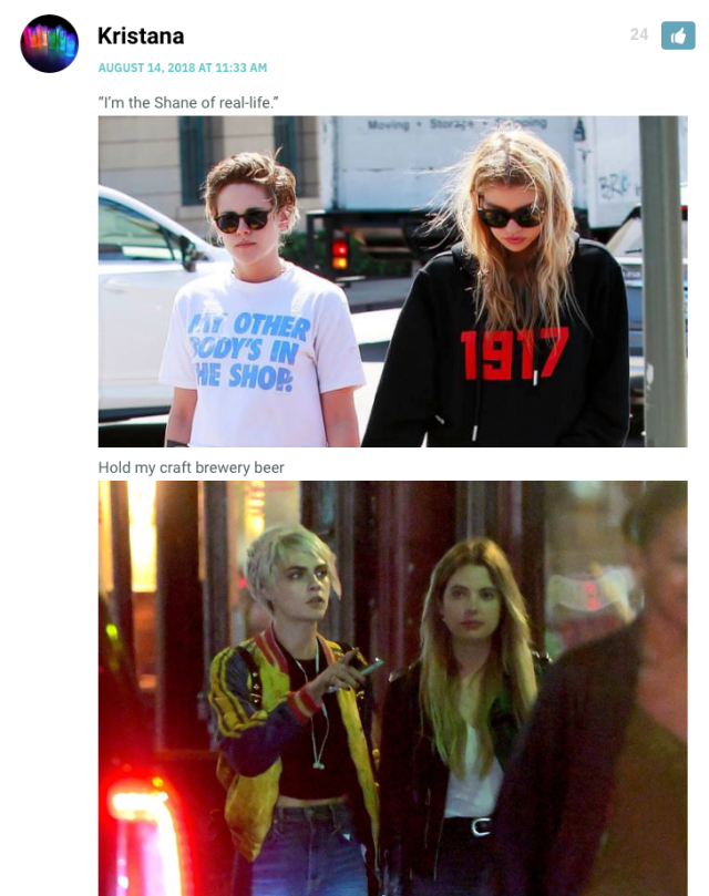 """[Photo of Kristen Stewart with that one Victoria's Secret model whose name and face I don't remember] """"I'm the Shane of real life."""" [Photo of Cara Delevigne and Ashley Benson] """"Hold my craft brewery beer."""""""