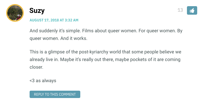 And suddenly it's simple. Films about queer women. For queer women. By queer women. And it works. This is a glimpse of the post-kyriarchy world that some people believe we already live in. Maybe it's really out there, maybe pockets of it are coming closer. <3 as always