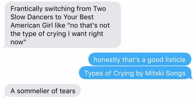 "a text message conversation in which one person says ""frantically switching from Two Slow Dancers to Your Best American Girl like 'no that's not the type of crying i want right now,'"" Person two responds ""honestly that's a good listicle, types of crying by mitski songs,"" and the first person replies ""a sommelier of tears"""