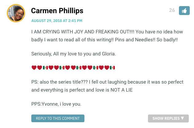 I AM CRYING WITH JOY AND FREAKING OUT!!!! You have no idea how badly I want to read all of this writing!! Pins and Needles!! So badly!! Seriously, All my love to you and Gloria. ❤️❤️🇲🇽❤️❤️🇲🇽❤️❤️🇲🇽❤️❤️🇲🇽❤️❤️🇲🇽 PS: also the series title??? I fell out laughing because it was so perfect and everything is perfect and love is NOT A LIE PPS:Yvonne, i love you.