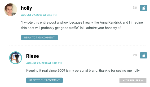 """Holly: """"I wrote this entire post anyhow because I really like Anna Kendrick and I imagine this post will probably get good traffic"""" lol I admire your honesty <3 / Riese: Keeping it real since 2009 is my personal brand, thank u for seeing me holly"""