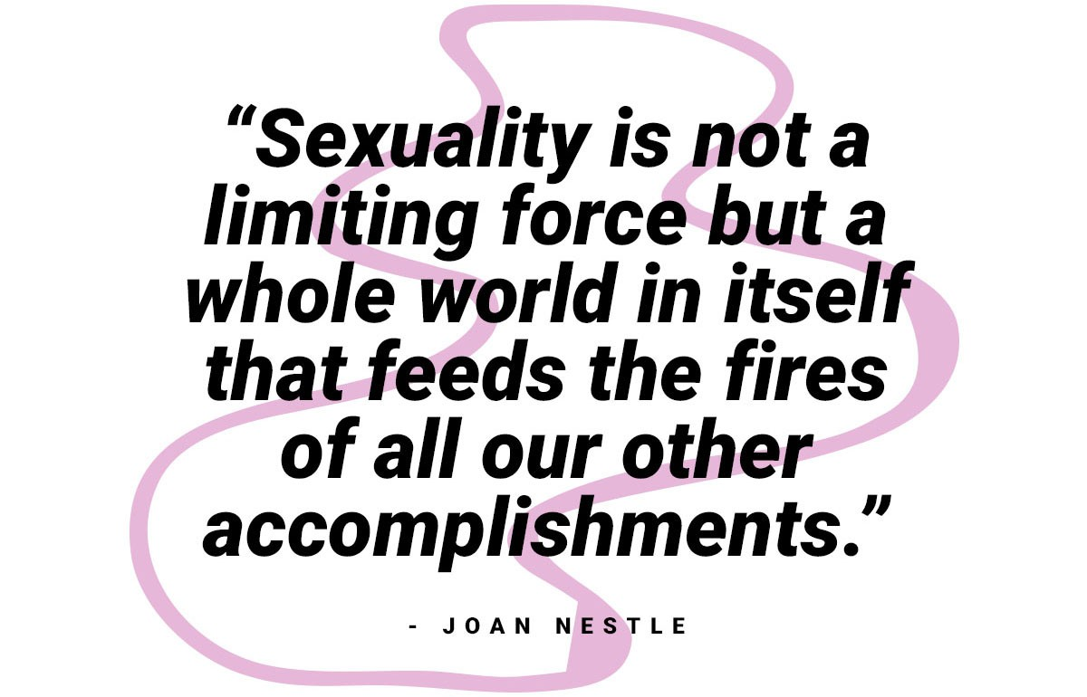"""sexuality is not a limiting force but a whole world in itself that feeds the fires of all our other accomplishments."" - Joan Nestle"