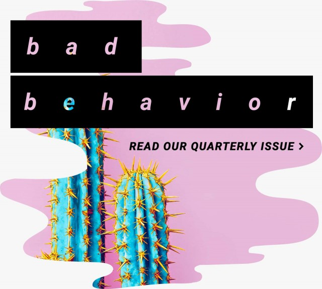 bad behavior - read our quarterly issue>
