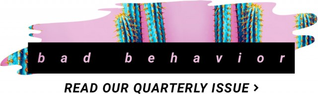 bad behavior / read our quarterly issue >