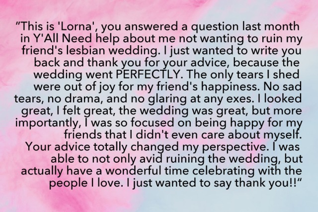 """Hi this is a message for Laneia! This is ""Lorna"", you answered a question last month in Y'all Need Help about me not wanting to ruin my friend's lesbian wedding. I just wanted to write you back and thank you for your advice, because the wedding went PERFECTLY. The only tears I shed were out of joy for my friend's happiness. No sad tears, no drama, and no glaring at any exes. I looked great, I felt great, the wedding was great, but more importantly, I was so focused on being happy for my friends that I didn't even care about myself. Your advice totally changed my perspective. I was able to not only avoid ruining the wedding, but actually have a wonderful time celebrating with the people I love. I just wanted to say thank you!!"""