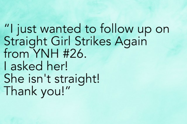 """I just wanted to follow up on Straight Girl Strikes Again from YNH #26. I asked her! She isn't straight! Thank you!"""