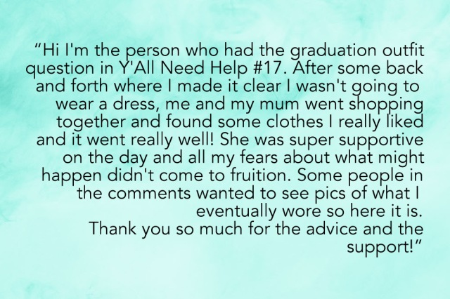"""HI i'm the person who had the graduation outfit question in Y'All Need Help #17 and after some back and forth where I made it clear I wasn't going to wear a dress, me and my mum went shopping together and found some clothes I really liked and it went really well! She was super supportive on the day and all my fears about what might happen didn't come to fruition. Some people in the comments wanted to see pics of what I eventually wore so here it is. Thank you so much for the advice + support!"