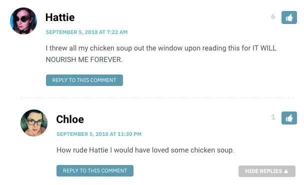 Hattie: I threw all my chicken soup out the window upon reading this for IT WILL NOURISH ME FOREVER. / Chloe: How rude Hattie I would've loved some chicken soup