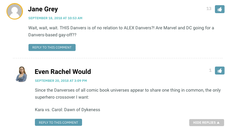 Jane Grey: Wait, wait, wait. THIS Danvers is of no relation to ALEX Danvers?! Are Marvel and DC going for a Danvers-based gay-off?? / Evan Rachel Would: Since the Danverses of all comic book universes appear to share one thing in common, the only superhero crossover I want: Kara vs. Carol: Dawn of Dykeness