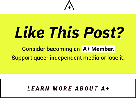 like this post? consider becoming an a+ member. Support queer independent media or lose it. [button: Learn More About A+]