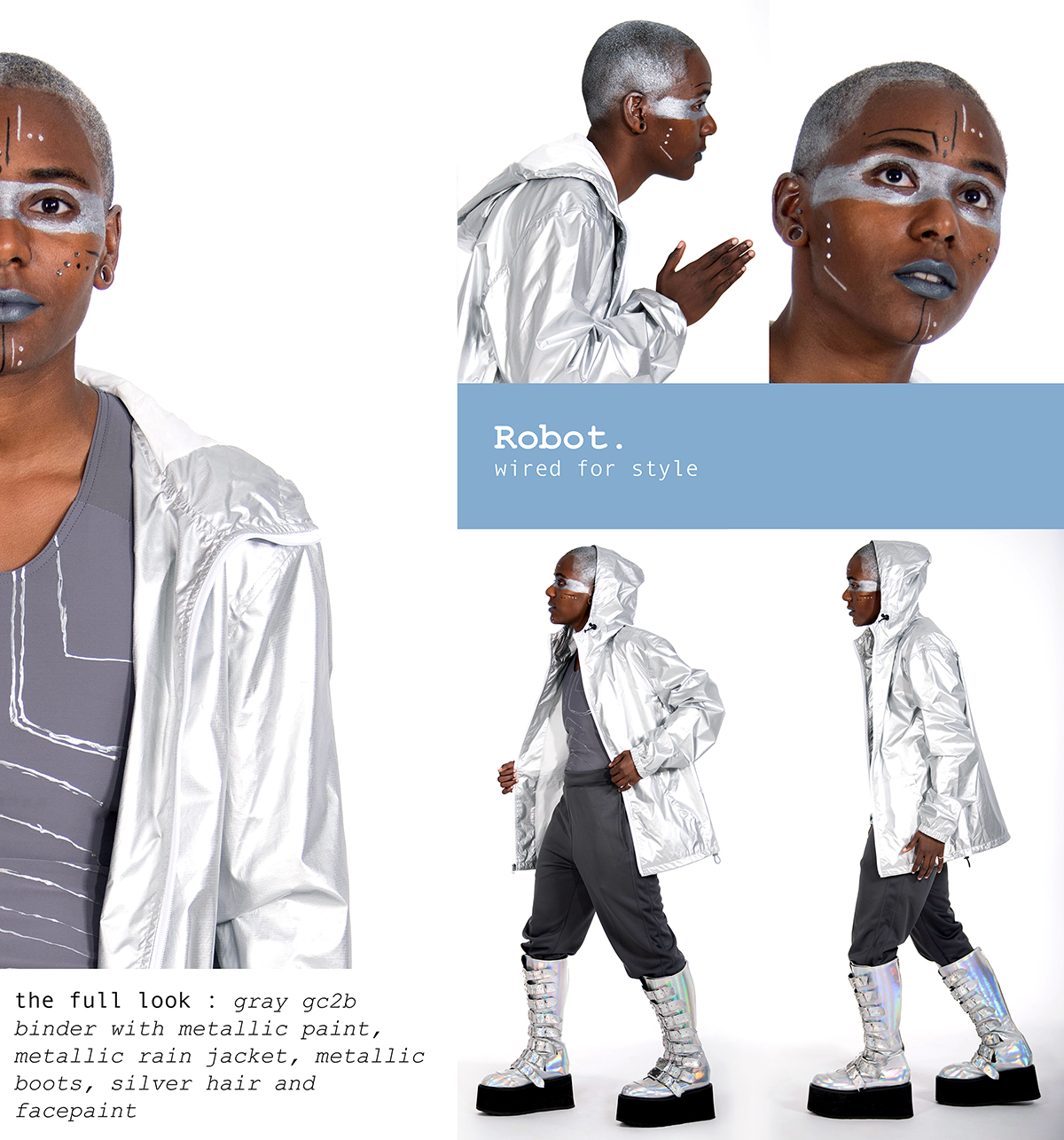 Robot. wired for style. the full look: 1 / Gray gc2b Binder with Metallic Paint 2 / Metallic Rain Jacket 3 / Metallic Boots 4 / Silver Hairspray 5 / Facepaint