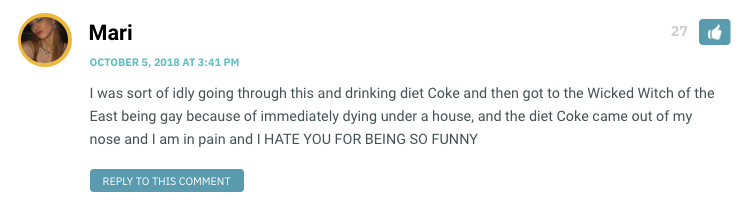 I was sort of idly going through this and drinking diet Coke and then got to the Wicked Witch of the East being gay because of immediately dying under a house, and the diet Coke came out of my nose and I am in pain and I HATE YOU FOR BEING SO FUNNY