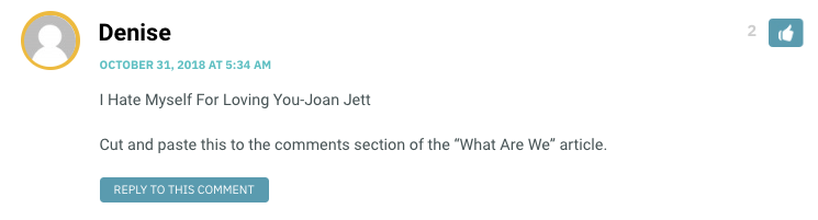 "I Hate Myself For Loving You-Joan Jett Cut and paste this to the comments section of the ""What Are We"" article."