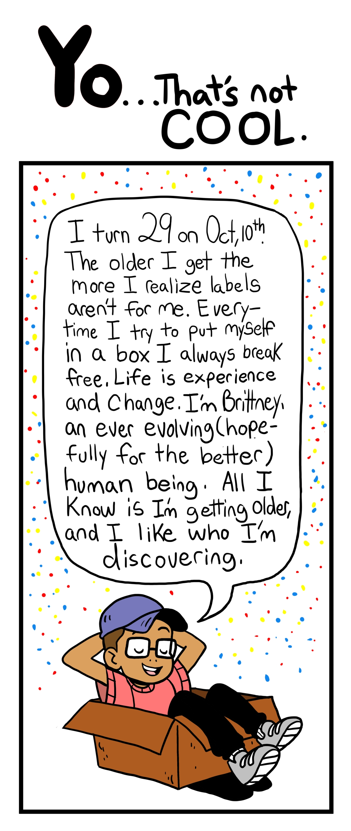 I turn 29 on Oct, 10th. The Older I get the more I realize labels aren't for me. Every time I try to put myself in a box I always break free. LIfe is experience and change. I'm Brittney, an ever-evolving (hopefully for the better) human being. All I know is I'm getting older, and I like who I'm discovering.