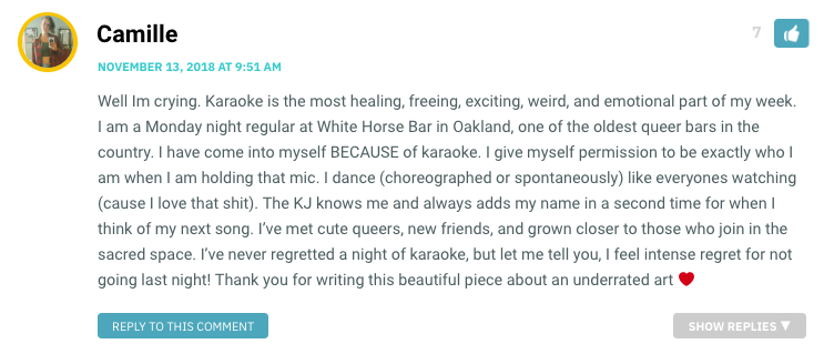 Well Im crying. Karaoke is the most healing, freeing, exciting, weird, and emotional part of my week. I am a Monday night regular at White Horse Bar in Oakland, one of the oldest queer bars in the country. I have come into myself BECAUSE of karaoke. I give myself permission to be exactly who I am when I am holding that mic. I dance (choreographed or spontaneously) like everyones watching (cause I love that shit). The KJ knows me and always adds my name in a second time for when I think of my next song. I've met cute queers, new friends, and grown closer to those who join in the sacred space. I've never regretted a night of karaoke, but let me tell you, I feel intense regret for not going last night! Thank you for writing this beautiful piece about an underrated art ❤️