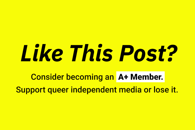 Like this post? Consider becoming an A+ Member. Support queer independent media or lose it.