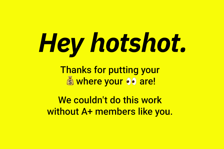 Hey hotshot. Thanks for putting your [money emoji] where your [eye emoji] are! We couldn't do this work without A+ members like you.