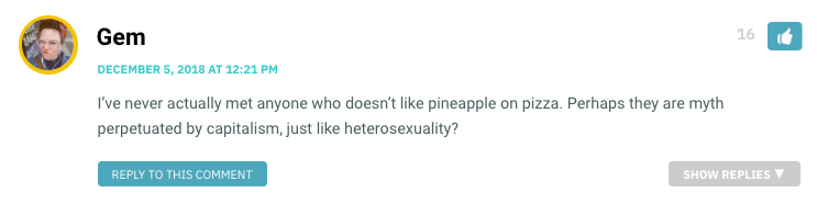 I've never actually met anyone who doesn't like pineapple on pizza. Perhaps they are myth perpetuated by capitalism, just like heterosexuality?
