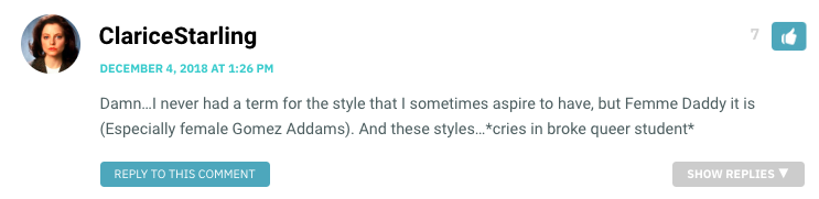 Damn…I never had a term for the style that I sometimes aspire to have, but Femme Daddy it is (Especially female Gomez Addams). And these styles…*cries in broke queer student*