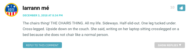 The chairs thing! THE CHAIRS THING. All my life. Sideways. Half-slid-out. One leg tucked under. Cross-legged. Upside down on the couch. She said, writing on her laptop sitting crosslegged on a bed because she does not chair like a normal person.